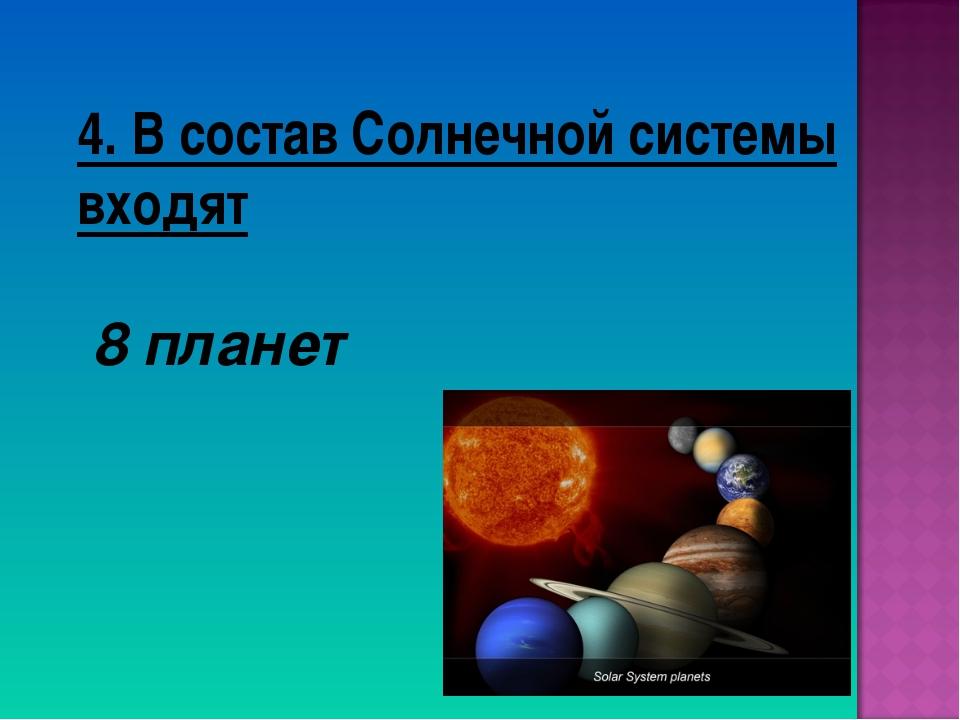 4. В состав Солнечной системы входят 8 планет