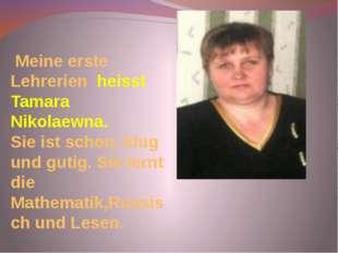Meine erste Lehrerien heisst Tamara Nikolaewna. Sie ist schon, klug und guti