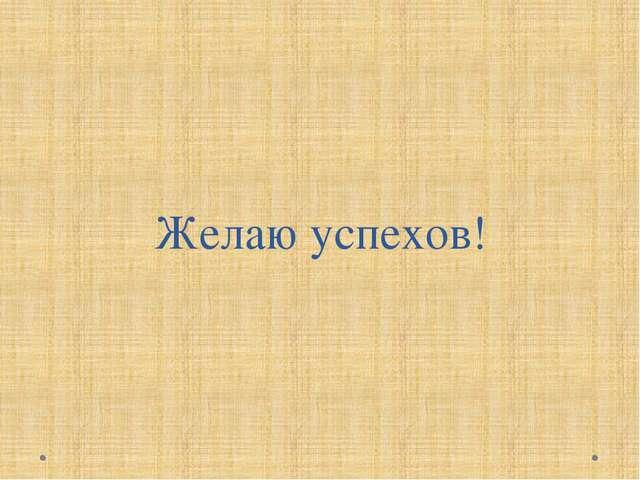 Желаю успехов!
