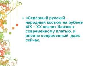 «Северный русский народный костюм на рубеже XIX – XX веков» близок к современ