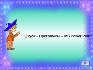 (Пуск – Программы – MS Power Point )