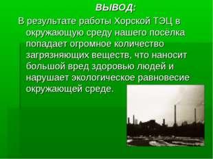 ВЫВОД: В результате работы Хорской ТЭЦ в окружающую среду нашего посёлка поп