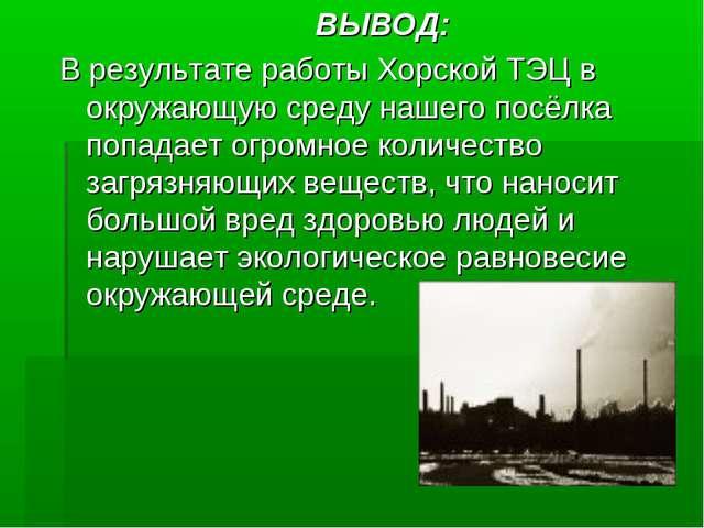 ВЫВОД: В результате работы Хорской ТЭЦ в окружающую среду нашего посёлка поп...