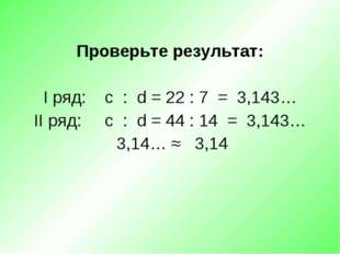 Проверьте результат: I ряд: c : d = 22 : 7 = 3,143… II ряд: c : d = 44 : 14