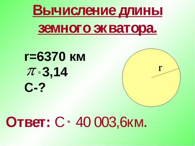 Вычисление длины земного экватора. Ответ: С 40 003,6км. r=6370 км 3,14 С-? r...