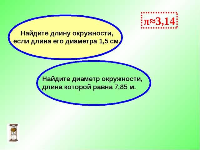 π≈3,14 Найдите диаметр окружности, длина которой равна 7,85 м. Найдите длину...