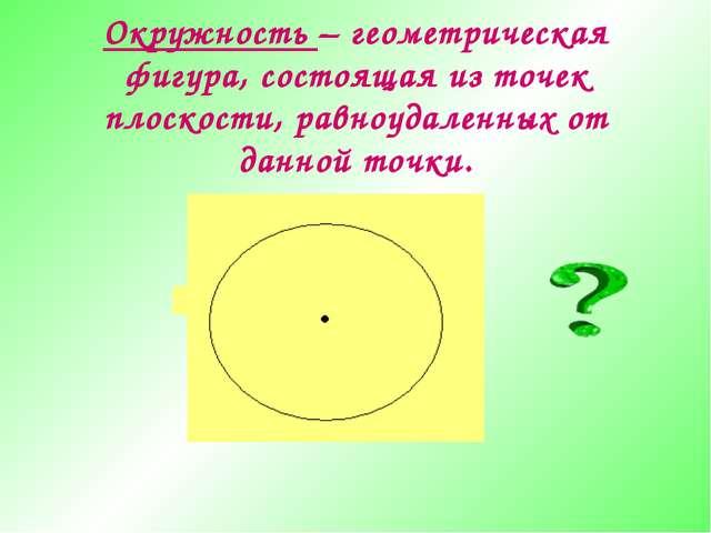 Окружность – геометрическая фигура, состоящая из точек плоскости, равноудален...