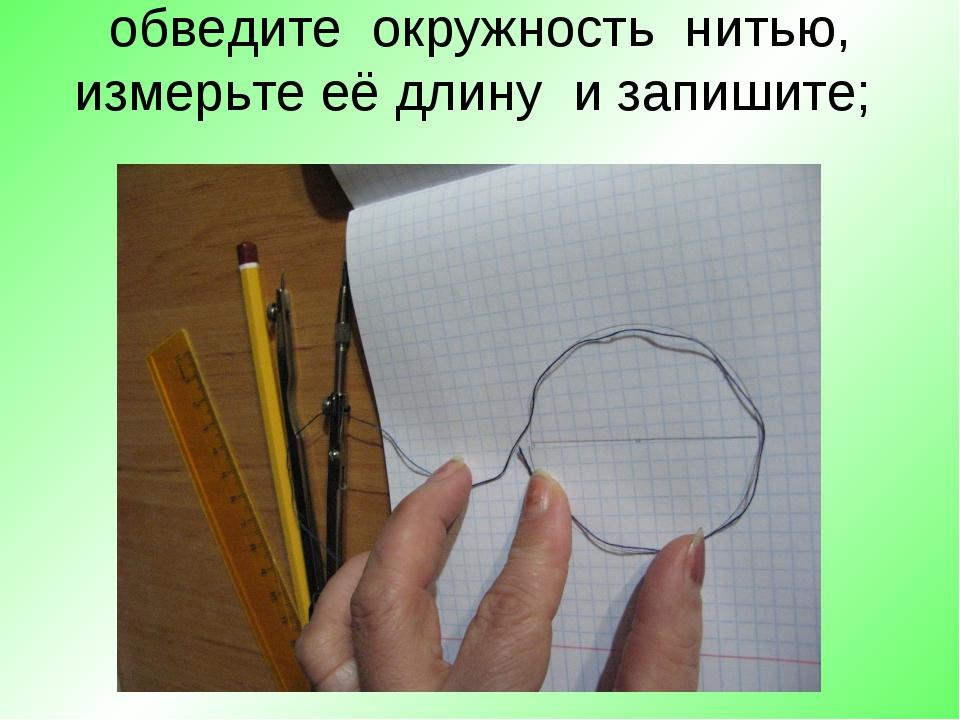обведите окружность нитью, измерьте её длину и запишите;