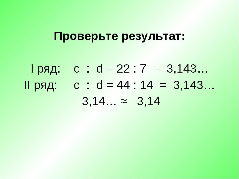 Проверьте результат: I ряд: c : d = 22 : 7 = 3,143… II ряд: c : d = 44 : 14...