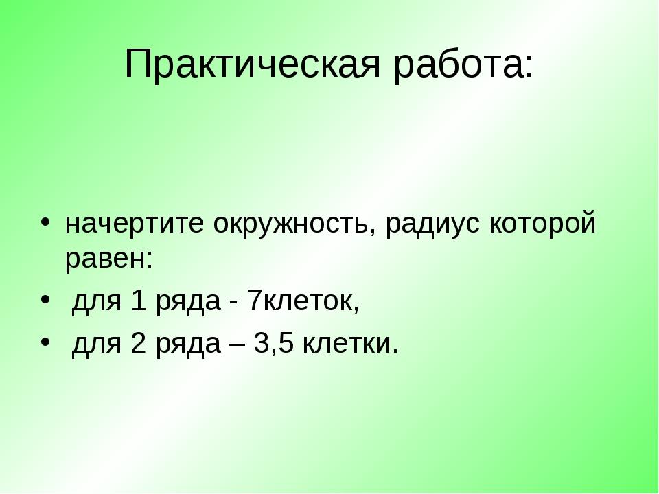Практическая работа: начертите окружность, радиус которой равен: для 1 ряда -...