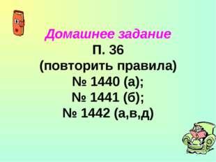 Домашнее задание П. 36 (повторить правила) № 1440 (а); № 1441 (б); № 1442 (а,