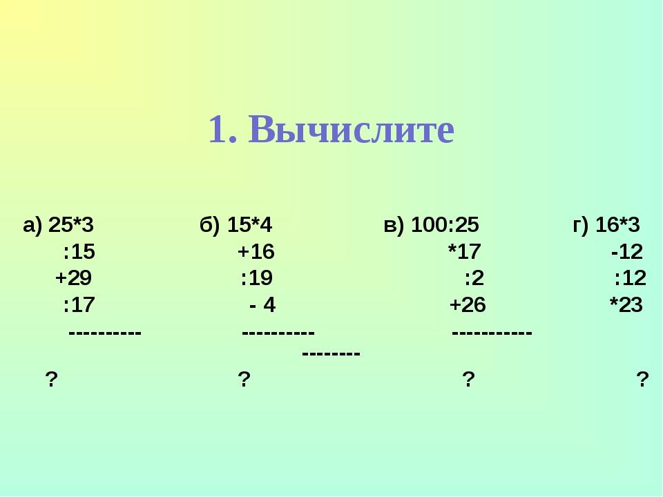 1. Вычислите а) 25*3 б) 15*4 в) 100:25 г) 16*3 :15 +16 *17 -12 +29 :19 :2 :12...