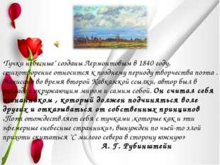 """""""Тучки небесные"""" созданы Лермонтовым в 1840 году, стихотворение относится к п"""