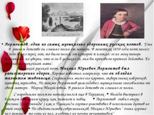 . Лермонтов -один из самых музыкально одаренных русских поэтов. Уже в раннем
