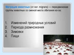 Миграция животных (от лат. migrans) — передвижение группы животных со сменой