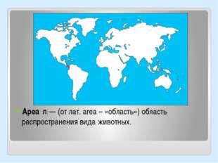Ареа́л — (от лат. аrea – «область») область распространения вида животных.