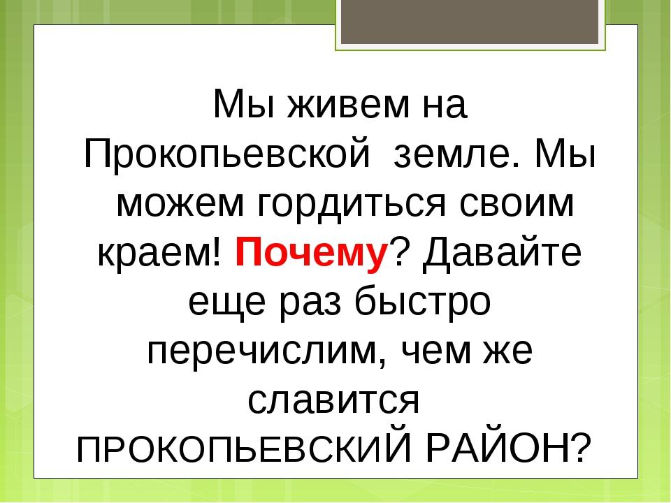 Мы живем на Прокопьевской земле. Мы можем гордиться своим краем! Почему? Дав...