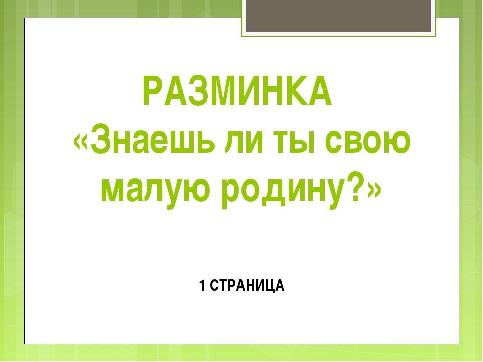 РАЗМИНКА «Знаешь ли ты свою малую родину?» 1 СТРАНИЦА