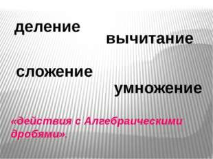 «действия с Алгебраическими дробями». сложение вычитание умножение деление