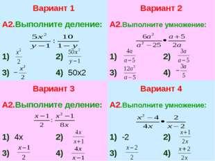 Вариант 1 А2.Выполните деление: 1) 2) 3) 4)50х2 Вариант 2 А2.Выполните умнож