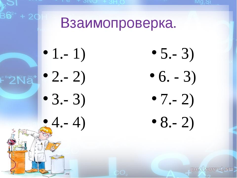Взаимопроверка. 1.- 1) 2.- 2) 3.- 3) 4.- 4) 5.- 3) 6. - 3) 7.- 2) 8.- 2)