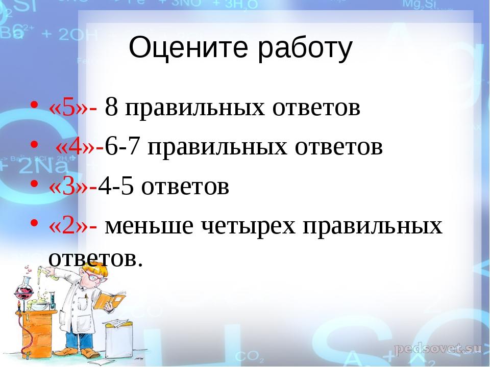 Оцените работу «5»- 8 правильных ответов «4»-6-7 правильных ответов «3»-4-5 о...