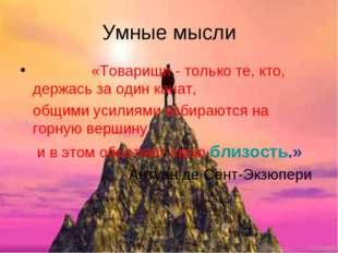 Умные мысли «Товарищи - только те, кто, держась за один канат, общими усилиям