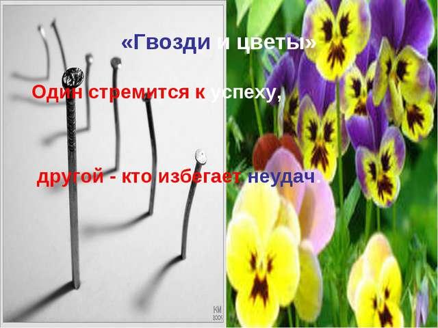 «Гвозди и цветы» Один стремится к успеху, другой - кто избегает неудач.