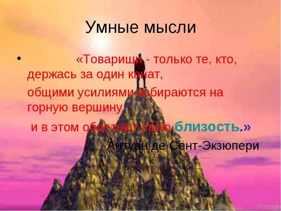 Умные мысли «Товарищи - только те, кто, держась за один канат, общими усилиям...