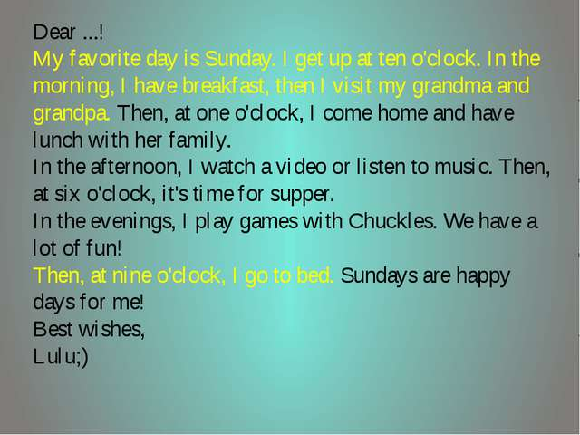 Dear ...! My favorite day is Sunday. I get up at ten o'clock. In the morning,...