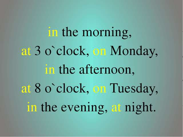 in the morning, at 3 o`clock, on Monday, in the afternoon, at 8 o`clock, on...