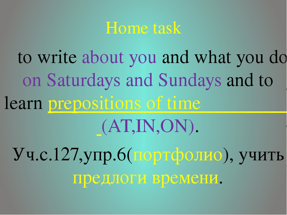 Home task to write about you and what you do on Saturdays and Sundays and to...