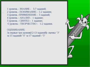 . 1 уровень - ЗНАНИЕ - 5-7 заданий; 2 уровень - ПОНИМАНИЕ - 1-2 задания; 3 у