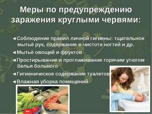 Меры по предупреждению заражения круглыми червями: ◄Соблюдение правил личной