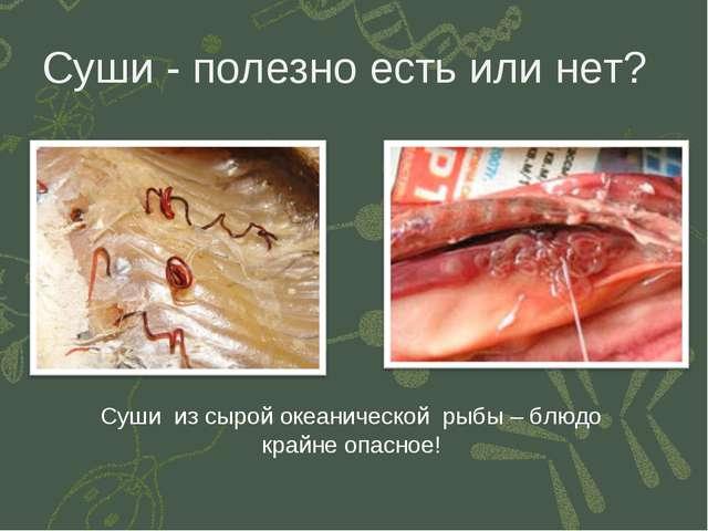 Суши - полезно есть или нет? Суши из сырой океанической рыбы – блюдо крайне о...