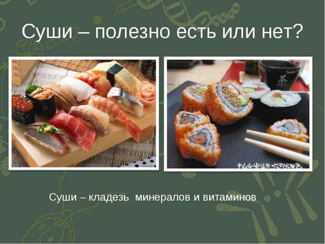 Суши – полезно есть или нет? Суши – кладезь минералов и витаминов