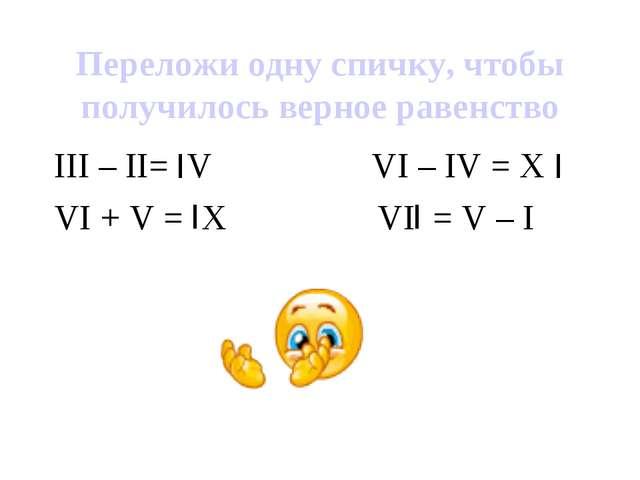 Переложи одну спичку, чтобы получилось верное равенство III – II= V VI – IV =...