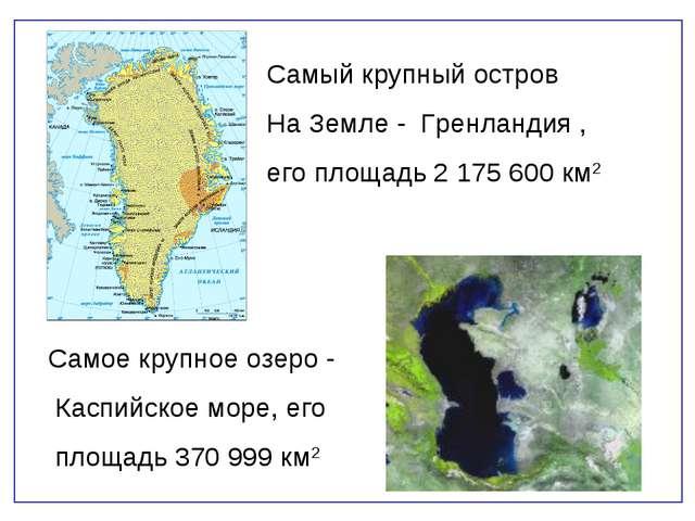Самый крупный остров На Земле - Гренландия , его площадь 2 175 600 км2 Самое...