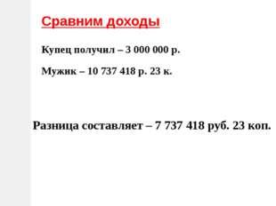 Сравним доходы Купец получил – 3 000 000 р. Мужик – 10 737 418 р. 23 к. Разни