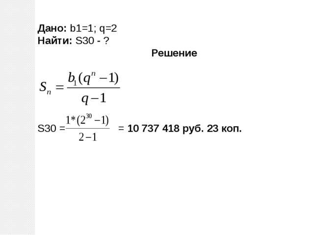 Дано: b1=1; q=2 Найти: S30 - ? Решение S30 = = 10 737 418 руб. 23 коп.