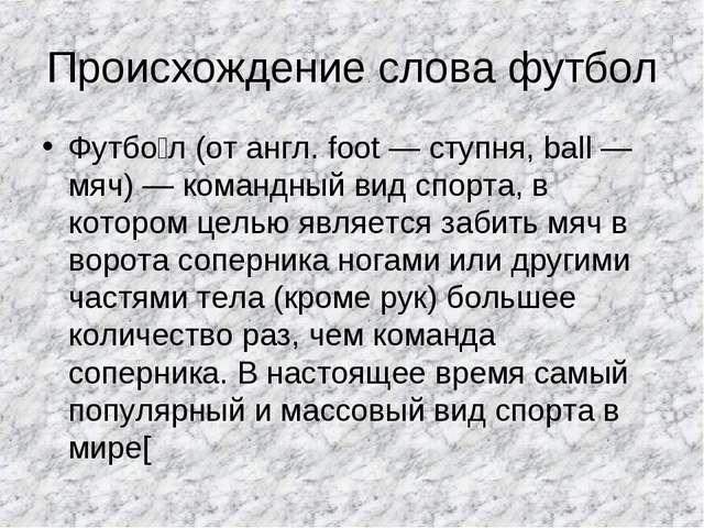 Происхождение слова футбол Футбо́л (от англ. foot — ступня, ball — мяч) — ком...