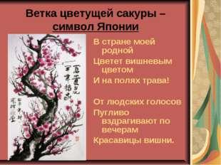 Ветка цветущей сакуры – символ Японии В стране моей родной Цветет вишневым цв