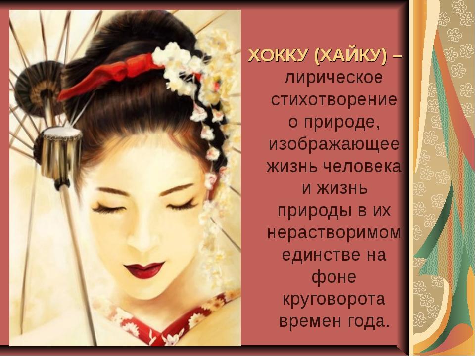 ХОККУ (ХАЙКУ) –лирическое стихотворение о природе, изображающее жизнь челове...