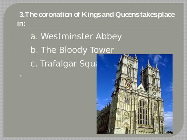 3.The coronation of Kings and Queens takes place in: a. Westminster Abbey b....