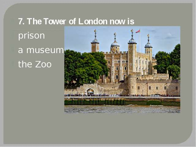7. The Tower of London now is prison a museum the Zoo