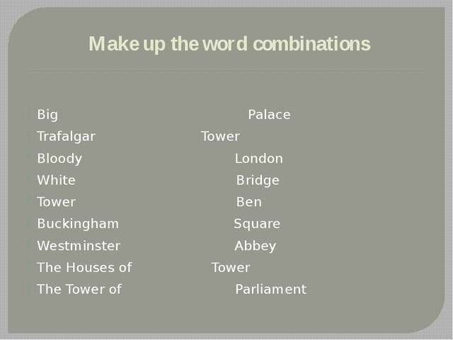 Make up the word combinations Big	 Palace Trafalgar	 Tower Bloody London Whit...