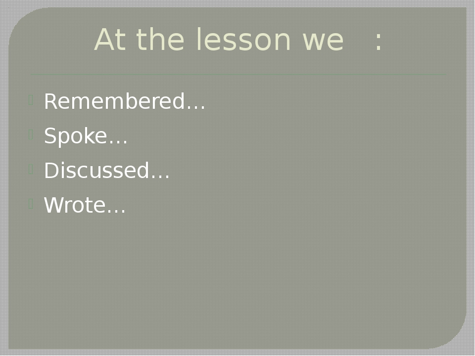 At the lesson we : Remembered… Spoke… Discussed… Wrote…