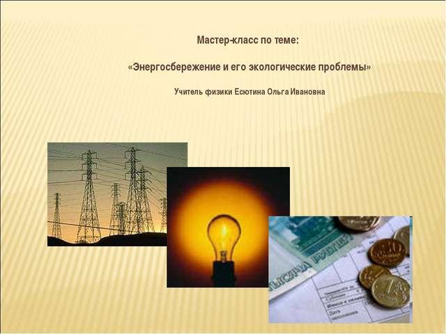 Мастер-класс по теме: «Энергосбережение и его экологические проблемы» Учитель...