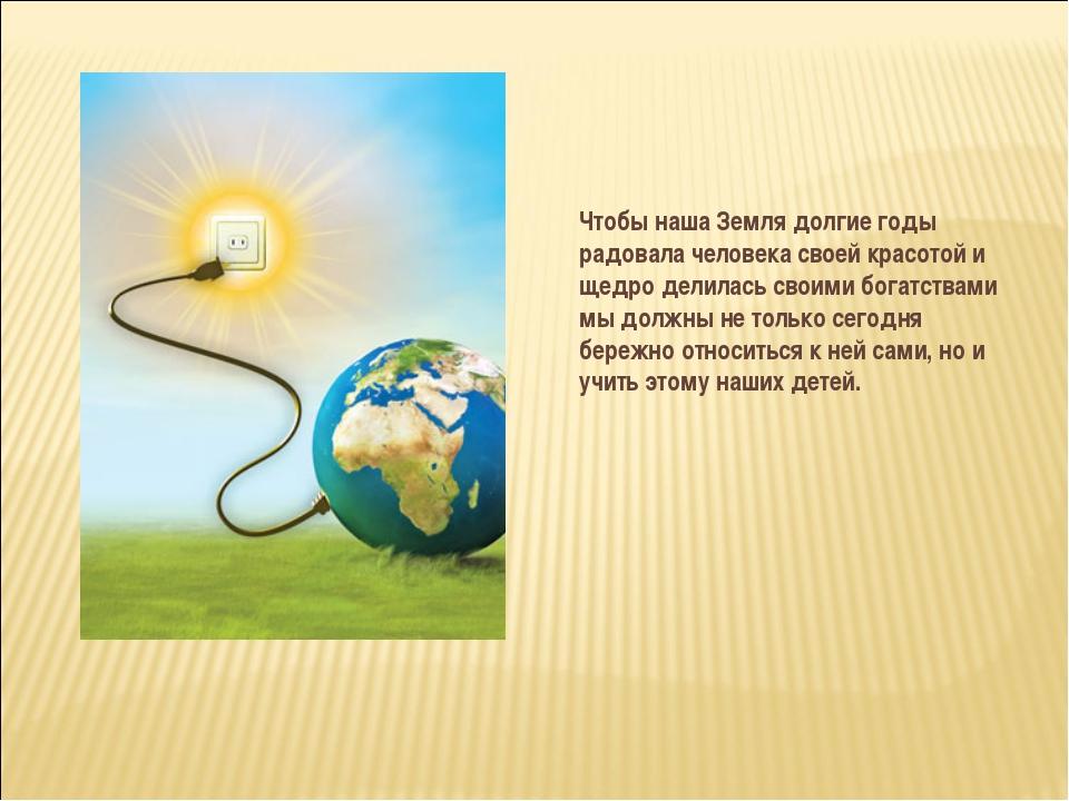 Чтобы наша Земля долгие годы радовала человека своей красотой и щедро делилас...