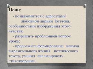 Цели: - познакомиться с адресатами любовной лирики Тютчева, особенностями